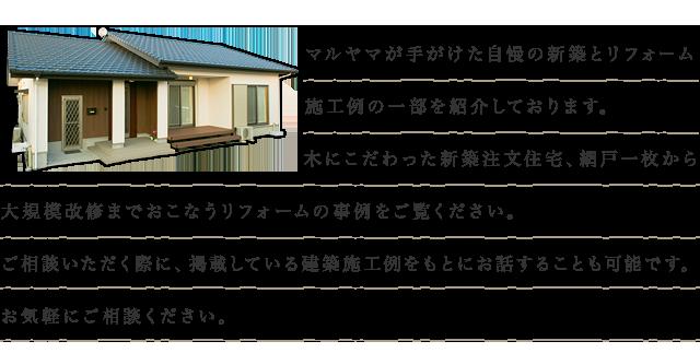 マルヤマが手がけた自慢の新築とリフォーム施工例の一部を紹介しております。 木にこだわった新築注文住宅、網戸一枚から大規模改修までおこなうリフォームの事例をご覧ください。  ご相談いただく際に、掲載している建築施工例をもとにお話することも可能です。 お気軽にご相談くださいませ。